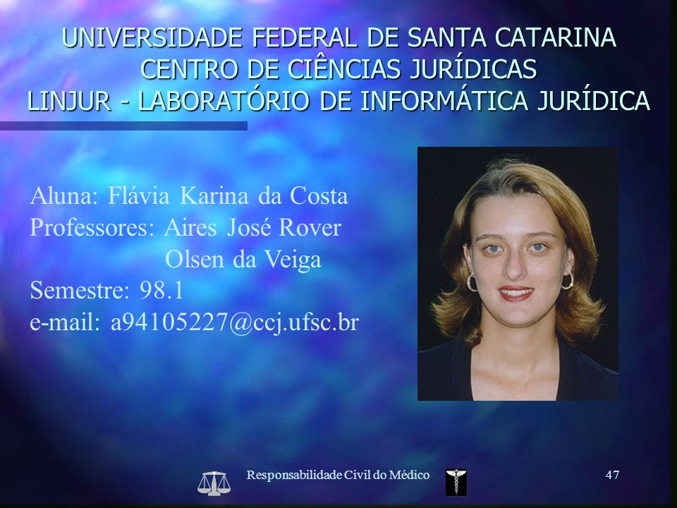 Responsabilidade Civil do Médico47 Aluna: Flávia Karina da Costa Professores: Aires José Rover Olsen da Veiga Semestre: 98.1 e-mail: a94105227@ccj.ufs