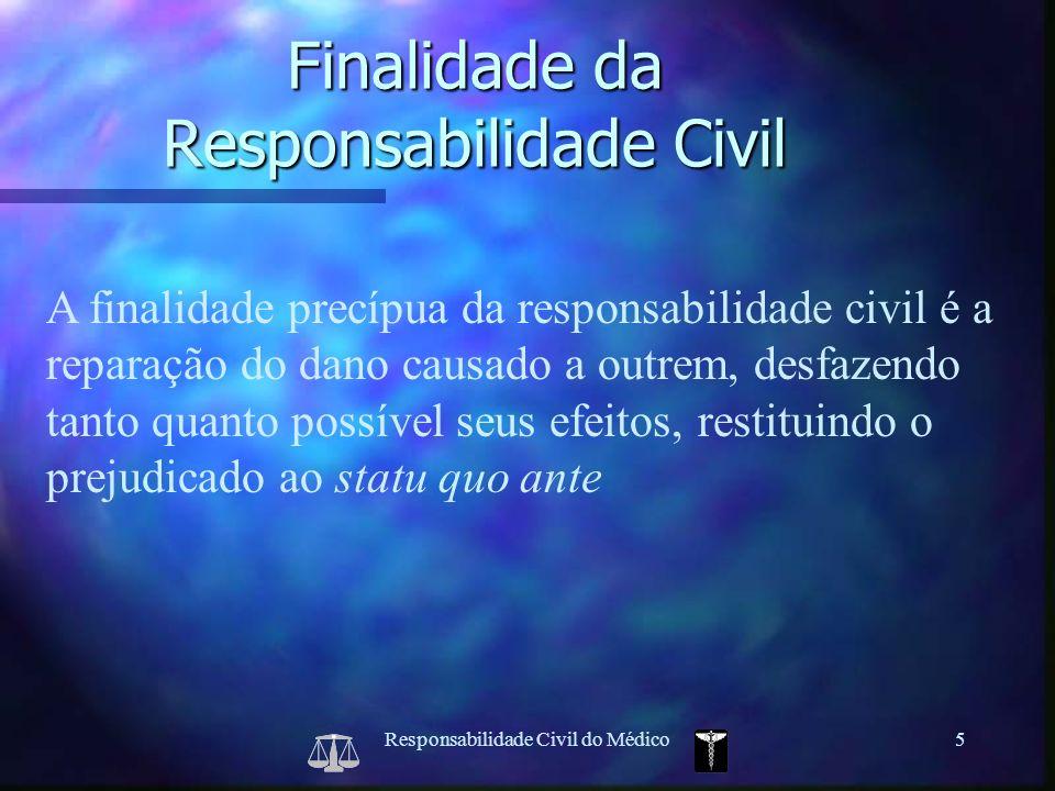 Responsabilidade Civil do Médico5 A finalidade precípua da responsabilidade civil é a reparação do dano causado a outrem, desfazendo tanto quanto poss