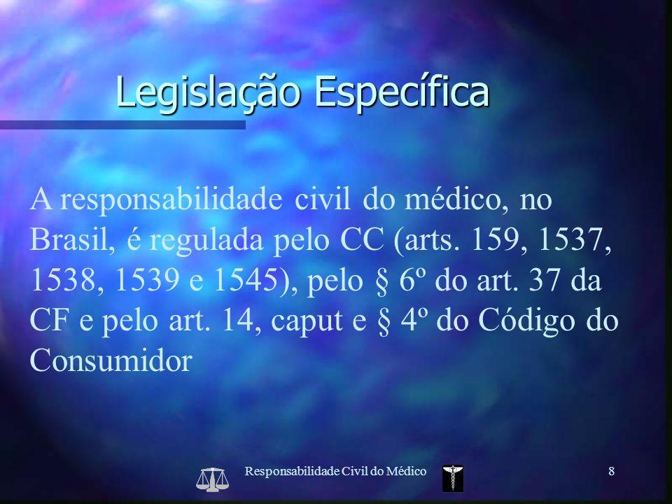 Responsabilidade Civil do Médico8 A responsabilidade civil do médico, no Brasil, é regulada pelo CC (arts. 159, 1537, 1538, 1539 e 1545), pelo § 6º do