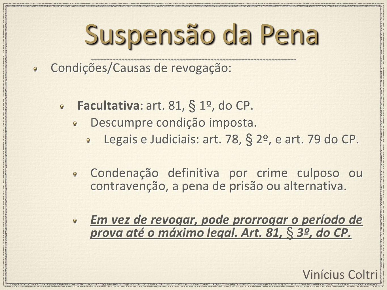 Vinícius Coltri Condições/Causas de revogação: Facultativa: art. 81, § 1º, do CP. Descumpre condição imposta. Legais e Judiciais: art. 78, § 2º, e art