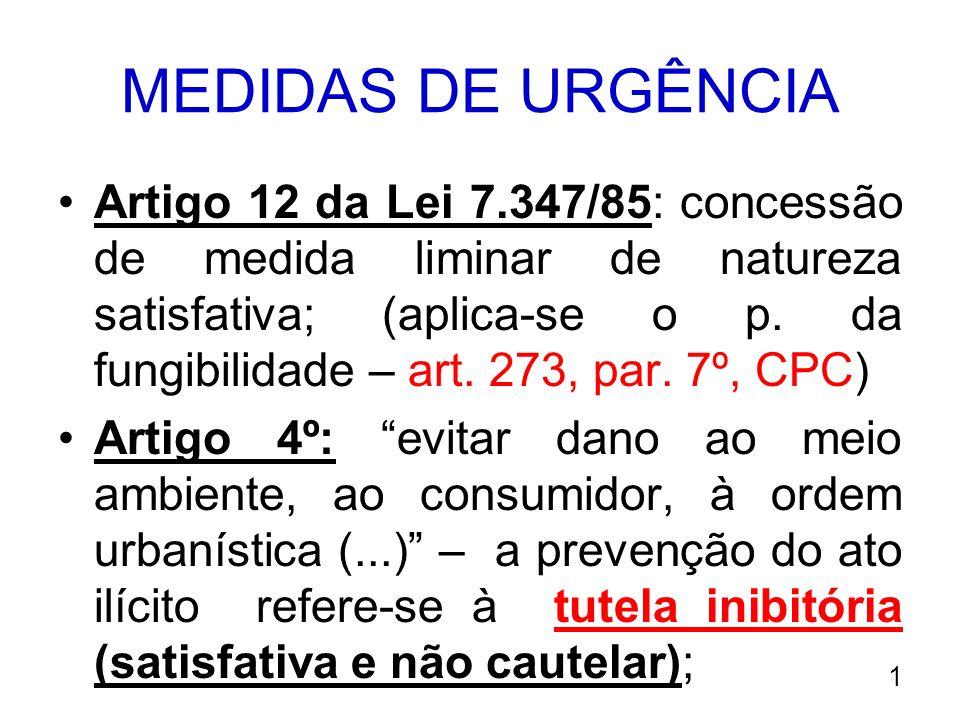 MEDIDAS DE URGÊNCIA Artigo 12 da Lei 7.347/85: concessão de medida liminar de natureza satisfativa; (aplica-se o p. da fungibilidade – art. 273, par.
