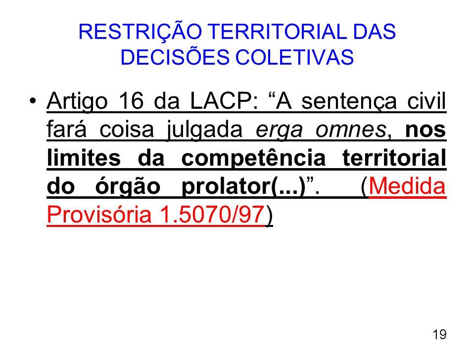 RESTRIÇÃO TERRITORIAL DAS DECISÕES COLETIVAS Artigo 16 da LACP: A sentença civil fará coisa julgada erga omnes, nos limites da competência territorial