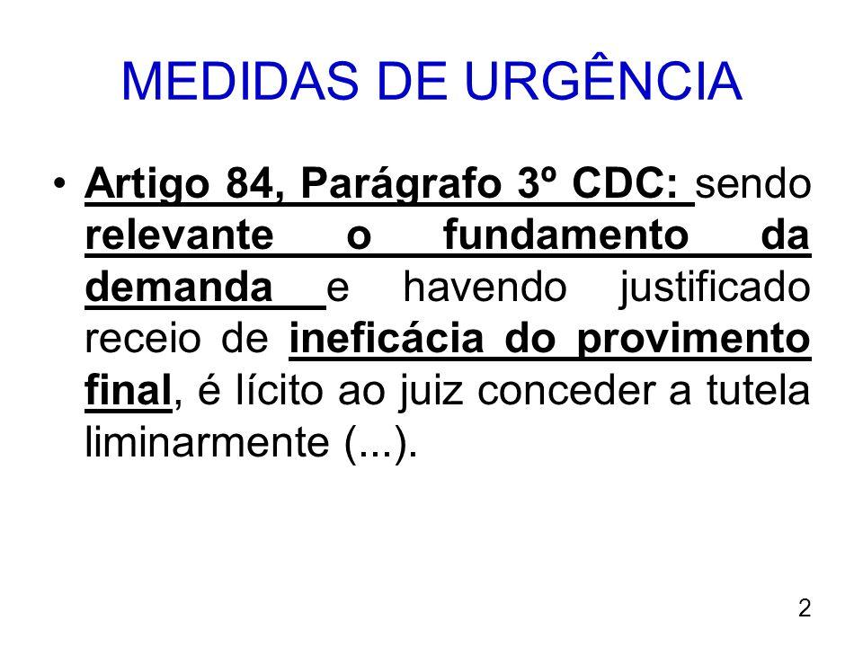 MEDIDAS DE URGÊNCIA Artigo 84, Parágrafo 3º CDC: sendo relevante o fundamento da demanda e havendo justificado receio de ineficácia do provimento fina