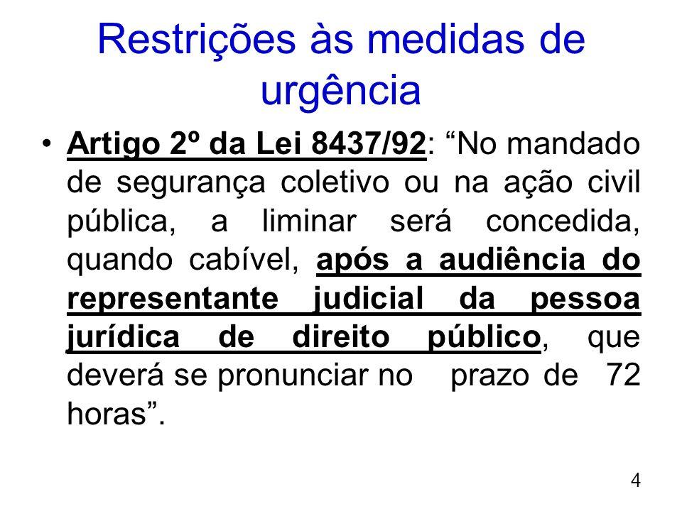 Restrições às medidas de urgência Artigo 2º da Lei 8437/92: No mandado de segurança coletivo ou na ação civil pública, a liminar será concedida, quand