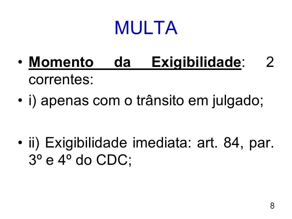 MULTA Momento da Exigibilidade: 2 correntes: i) apenas com o trânsito em julgado; ii) Exigibilidade imediata: art. 84, par. 3º e 4º do CDC; 8