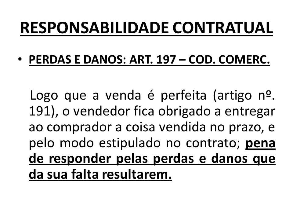 RESPONSABILIDADE CONTRATUAL PERDAS E DANOS: ART. 197 – COD. COMERC. Logo que a venda é perfeita (artigo nº. 191), o vendedor fica obrigado a entregar