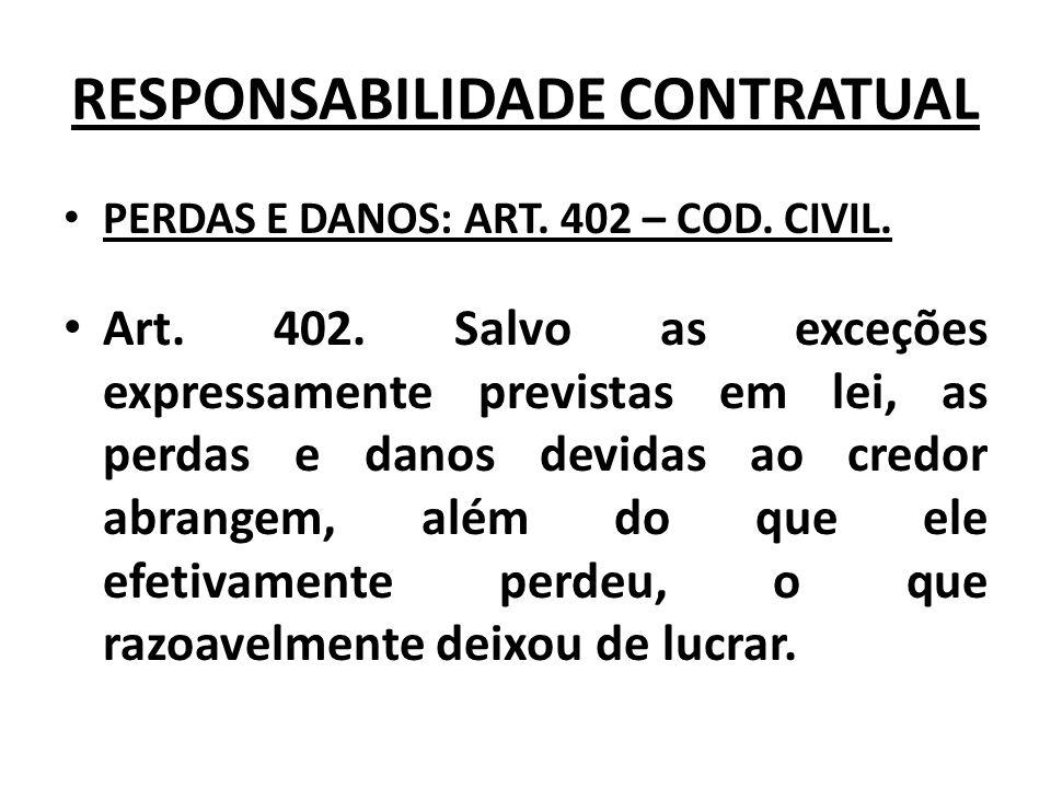 RESPONSABILIDADE CONTRATUAL PERDAS E DANOS: ART. 402 – COD. CIVIL. Art. 402. Salvo as exceções expressamente previstas em lei, as perdas e danos devid