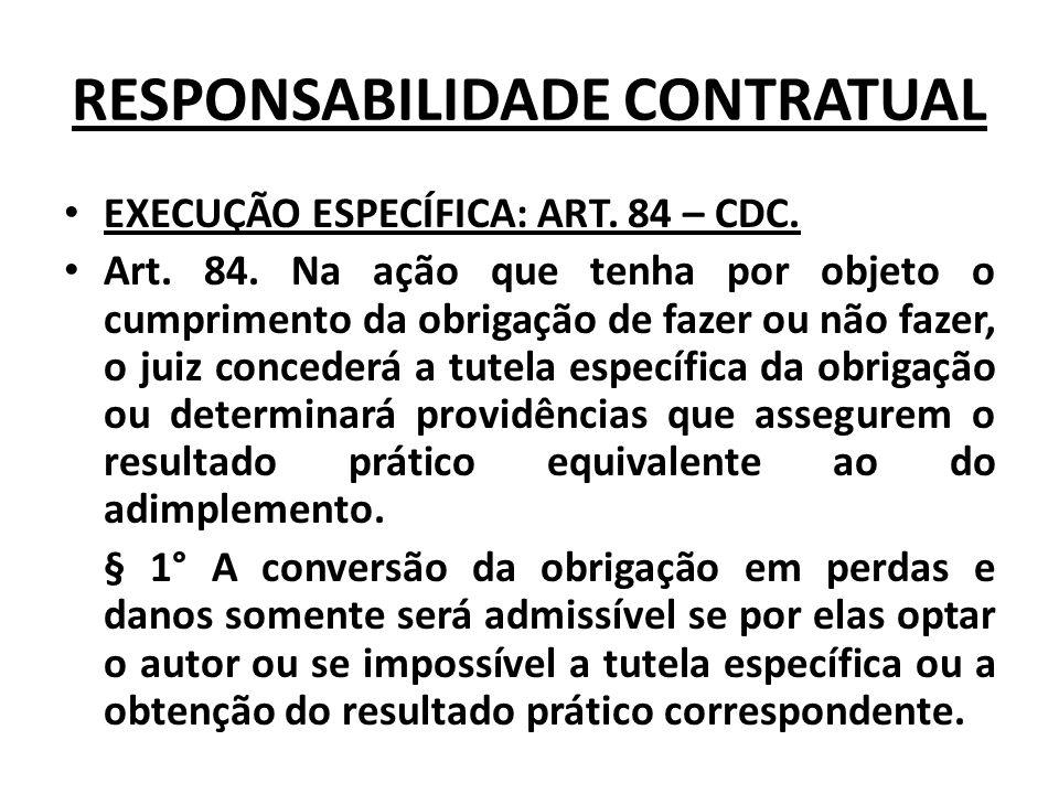RESPONSABILIDADE CONTRATUAL EXECUÇÃO ESPECÍFICA: ART. 84 – CDC. Art. 84. Na ação que tenha por objeto o cumprimento da obrigação de fazer ou não fazer