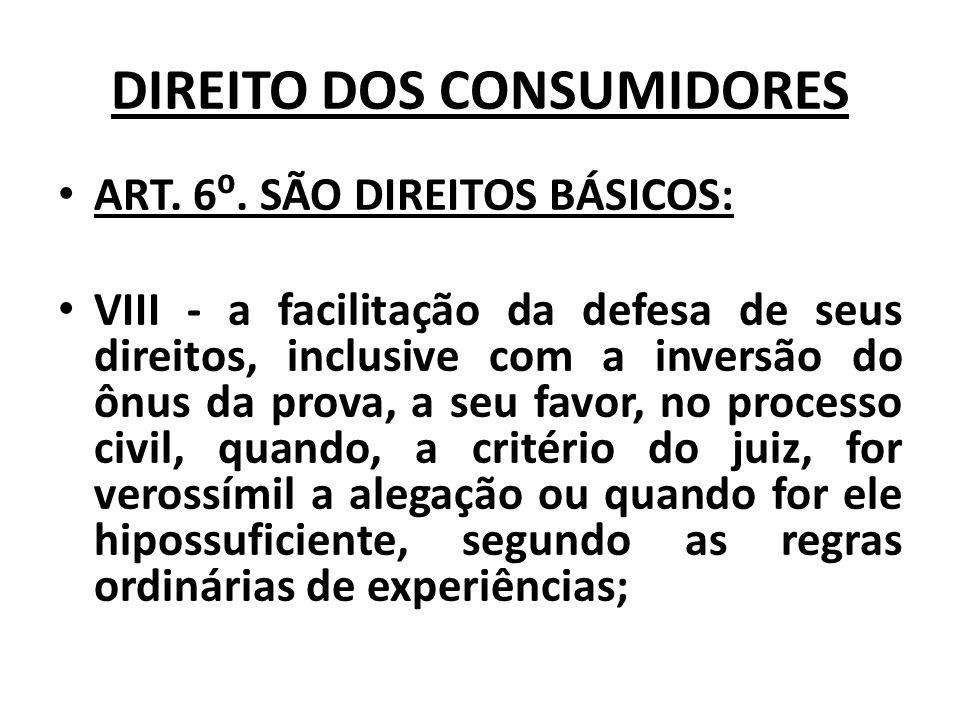DIREITO DOS CONSUMIDORES ART. 6. SÃO DIREITOS BÁSICOS: VIII - a facilitação da defesa de seus direitos, inclusive com a inversão do ônus da prova, a s