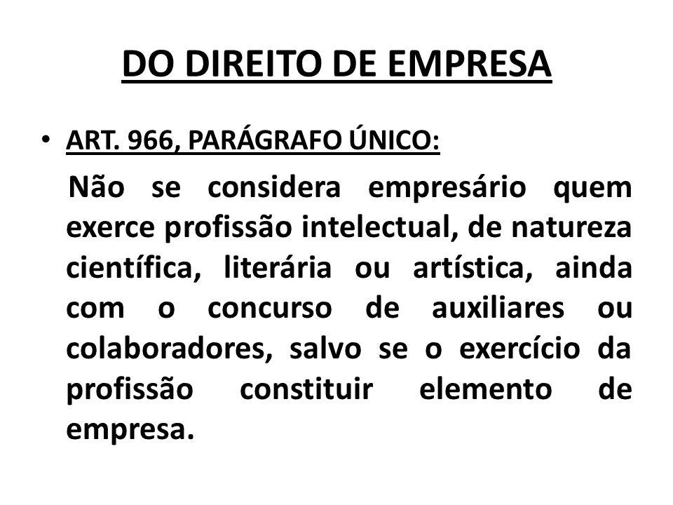 DO DIREITO DE EMPRESA ART. 966, PARÁGRAFO ÚNICO: Não se considera empresário quem exerce profissão intelectual, de natureza científica, literária ou a