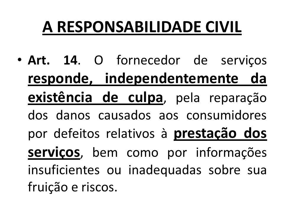 A RESPONSABILIDADE CIVIL Art. 14. O fornecedor de serviços responde, independentemente da existência de culpa, pela reparação dos danos causados aos c