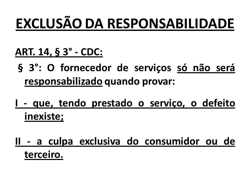 EXCLUSÃO DA RESPONSABILIDADE ART. 14, § 3° - CDC: § 3°: O fornecedor de serviços só não será responsabilizado quando provar: I - que, tendo prestado o