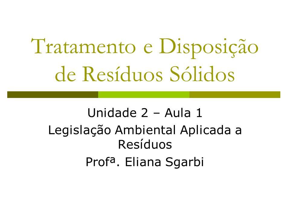 Tratamento e Disposição de Resíduos Sólidos Unidade 2 – Aula 1 Legislação Ambiental Aplicada a Resíduos Profª. Eliana Sgarbi