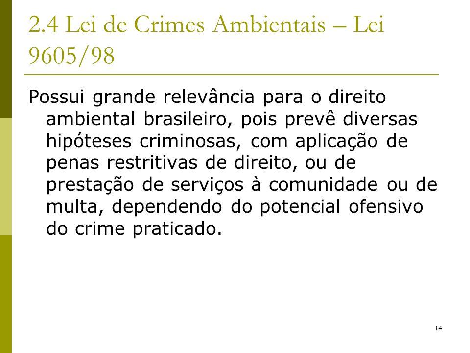 14 2.4 Lei de Crimes Ambientais – Lei 9605/98 Possui grande relevância para o direito ambiental brasileiro, pois prevê diversas hipóteses criminosas,