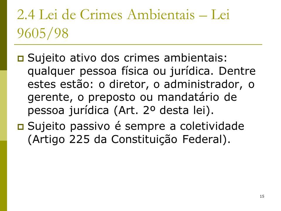 15 2.4 Lei de Crimes Ambientais – Lei 9605/98 Sujeito ativo dos crimes ambientais: qualquer pessoa física ou jurídica. Dentre estes estão: o diretor,