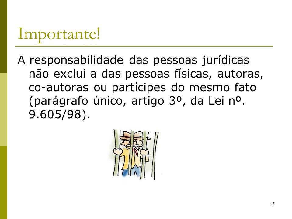 17 Importante! A responsabilidade das pessoas jurídicas não exclui a das pessoas físicas, autoras, co-autoras ou partícipes do mesmo fato (parágrafo ú