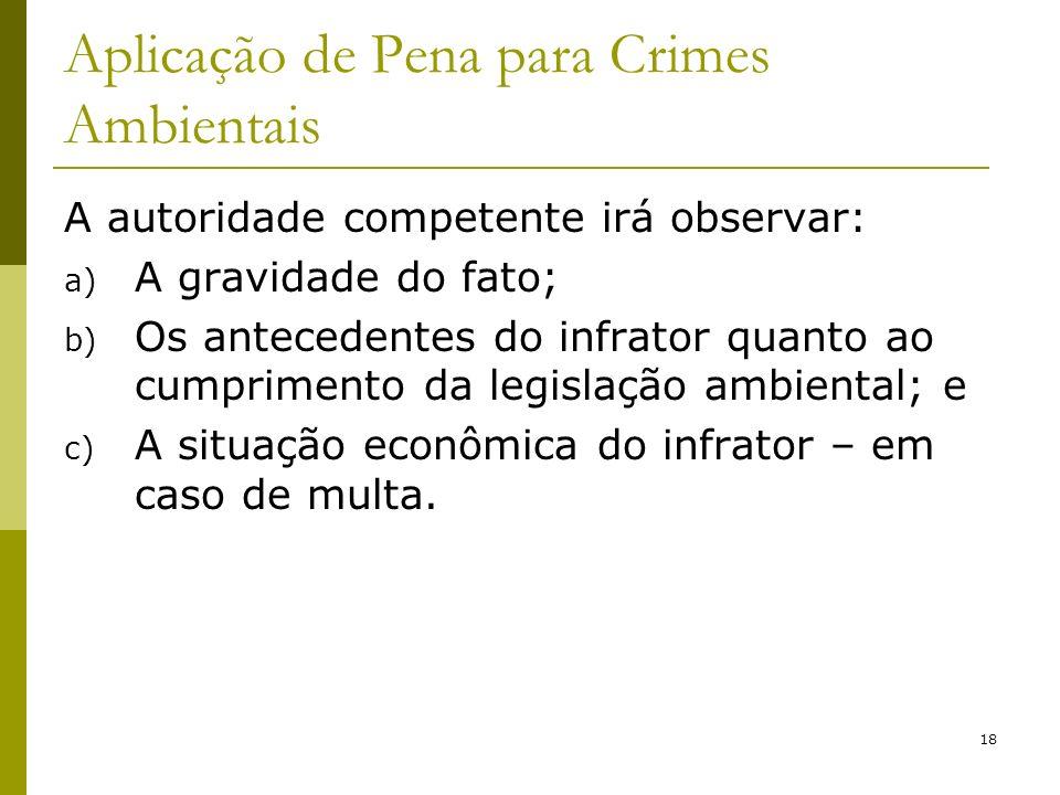 18 Aplicação de Pena para Crimes Ambientais A autoridade competente irá observar: a) A gravidade do fato; b) Os antecedentes do infrator quanto ao cum