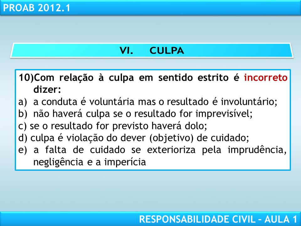 RESPONSABILIDADE CIVIL AULA 1 PROAB 2012.1 RESPONSABILIDADE CIVIL – AULA 1 10)Com relação à culpa em sentido estrito é incorreto dizer: a)a conduta é