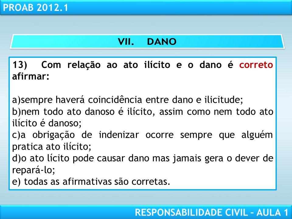 RESPONSABILIDADE CIVIL AULA 1 PROAB 2012.1 RESPONSABILIDADE CIVIL – AULA 1 13)Com relação ao ato ilícito e o dano é correto afirmar: a)sempre haverá c
