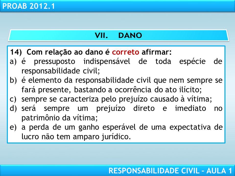 RESPONSABILIDADE CIVIL AULA 1 PROAB 2012.1 RESPONSABILIDADE CIVIL – AULA 1 14) Com relação ao dano é correto afirmar: a)é pressuposto indispensável de