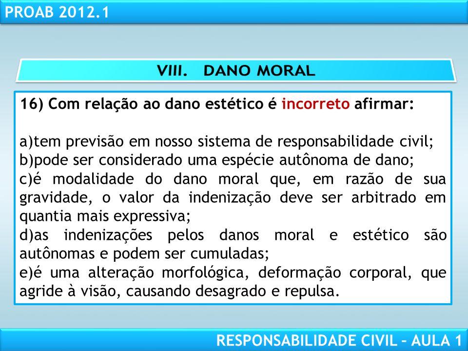 RESPONSABILIDADE CIVIL AULA 1 PROAB 2012.1 RESPONSABILIDADE CIVIL – AULA 1 16) Com relação ao dano estético é incorreto afirmar: a)tem previsão em nos