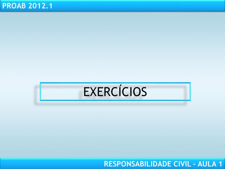RESPONSABILIDADE CIVIL AULA 1 PROAB 2012.1 RESPONSABILIDADE CIVIL – AULA 1 EXERCÍCIOS