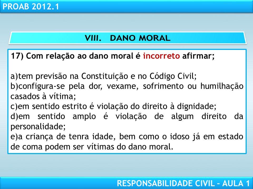 RESPONSABILIDADE CIVIL AULA 1 PROAB 2012.1 RESPONSABILIDADE CIVIL – AULA 1 17) Com relação ao dano moral é incorreto afirmar; a)tem previsão na Consti
