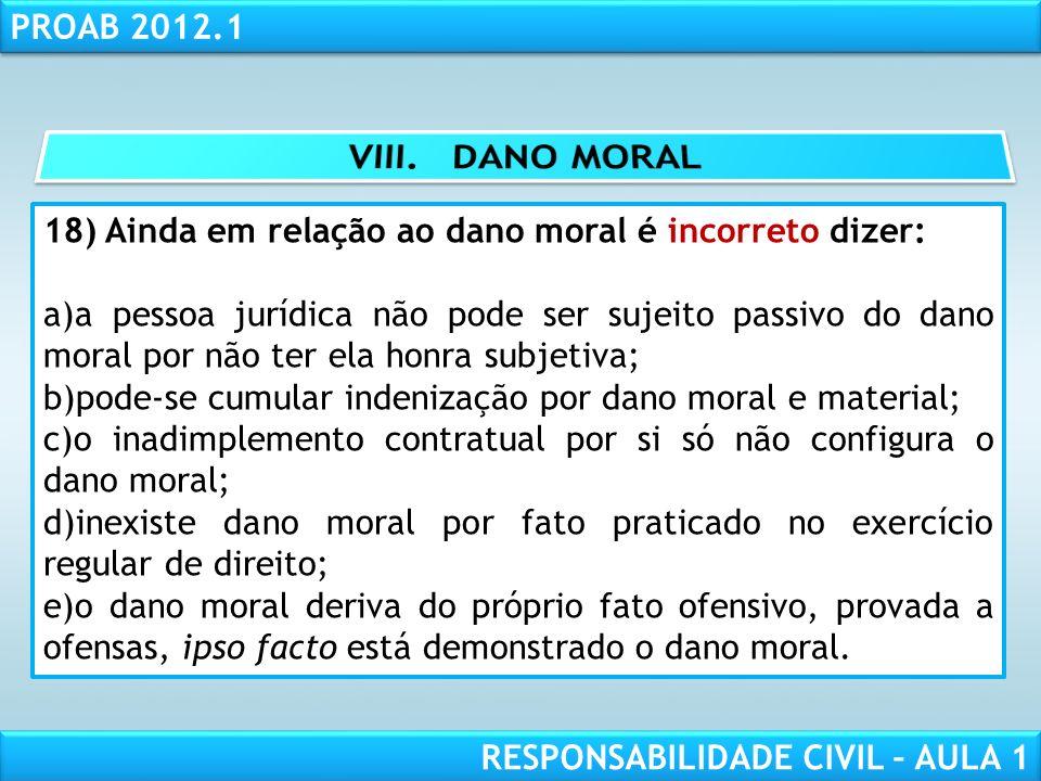 RESPONSABILIDADE CIVIL AULA 1 PROAB 2012.1 RESPONSABILIDADE CIVIL – AULA 1 18) Ainda em relação ao dano moral é incorreto dizer: a)a pessoa jurídica n