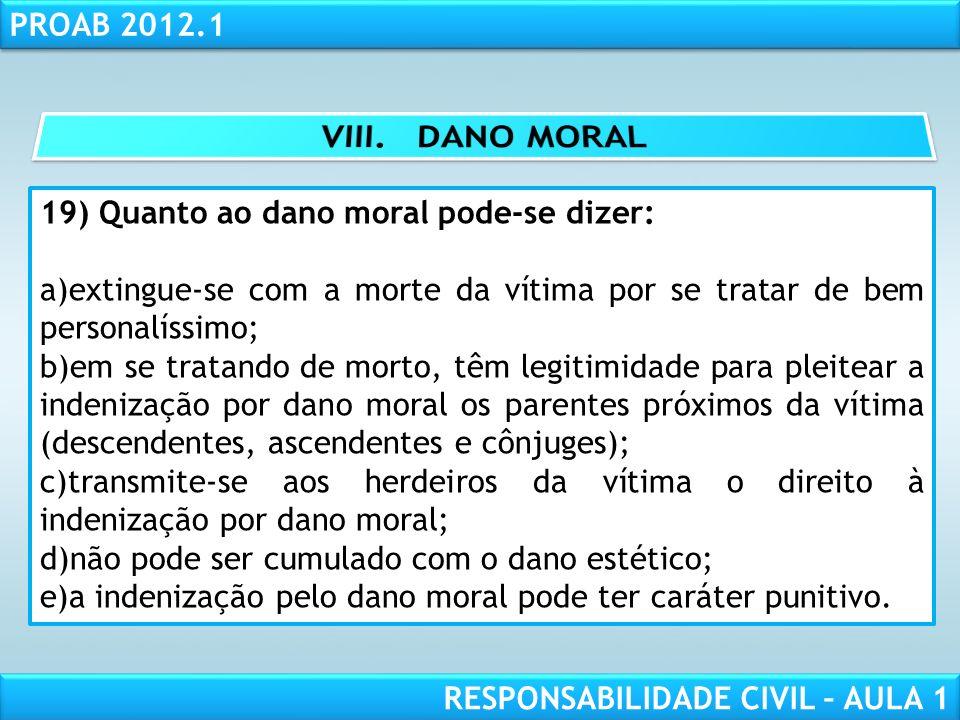 RESPONSABILIDADE CIVIL AULA 1 PROAB 2012.1 RESPONSABILIDADE CIVIL – AULA 1 19) Quanto ao dano moral pode-se dizer: a)extingue-se com a morte da vítima