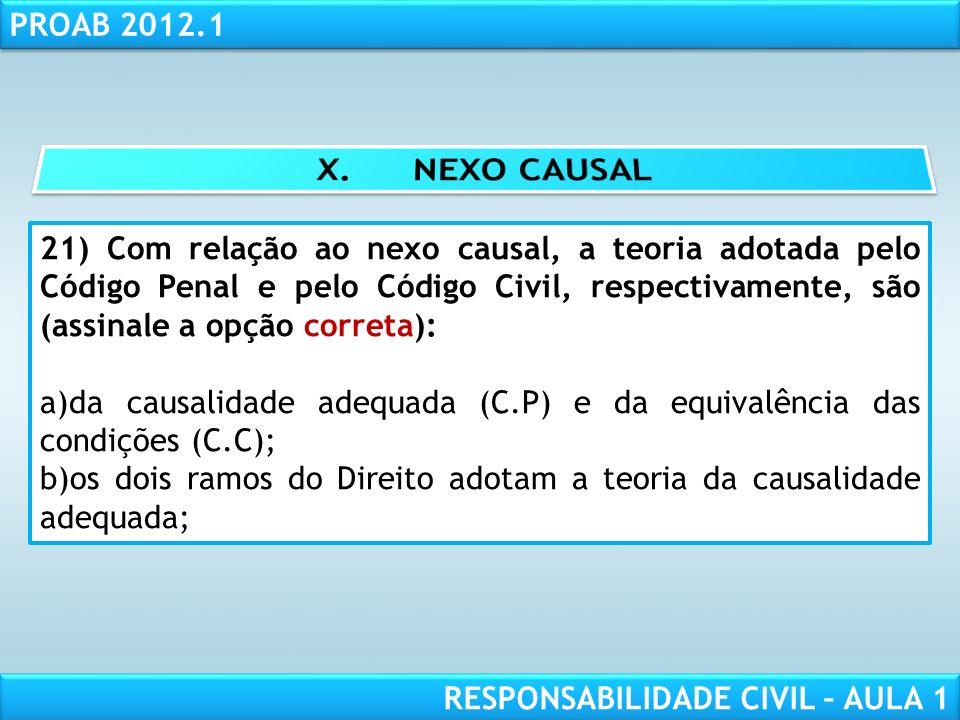 RESPONSABILIDADE CIVIL AULA 1 PROAB 2012.1 RESPONSABILIDADE CIVIL – AULA 1 21) Com relação ao nexo causal, a teoria adotada pelo Código Penal e pelo C