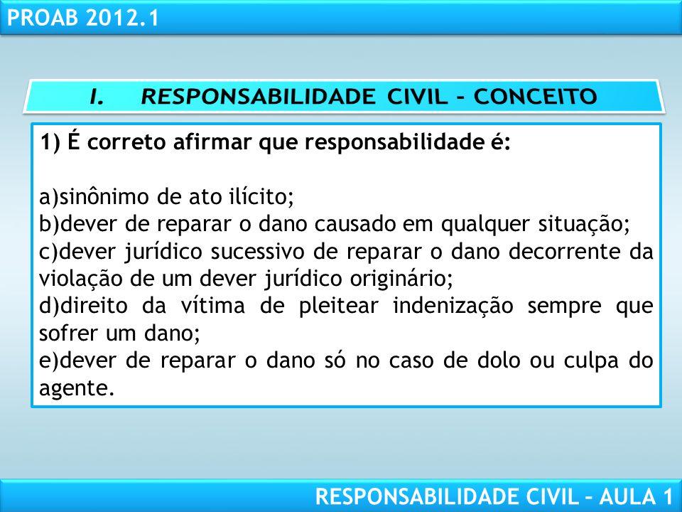 RESPONSABILIDADE CIVIL AULA 1 PROAB 2012.1 RESPONSABILIDADE CIVIL – AULA 1 1) É correto afirmar que responsabilidade é: a)sinônimo de ato ilícito; b)d