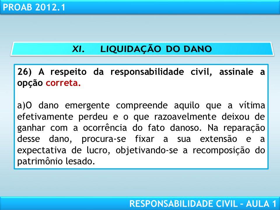 RESPONSABILIDADE CIVIL AULA 1 PROAB 2012.1 RESPONSABILIDADE CIVIL – AULA 1 26) A respeito da responsabilidade civil, assinale a opção correta. a)O dan