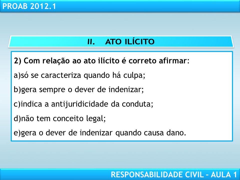 RESPONSABILIDADE CIVIL AULA 1 PROAB 2012.1 RESPONSABILIDADE CIVIL – AULA 1 2) Com relação ao ato ilícito é correto afirmar: a)só se caracteriza quando