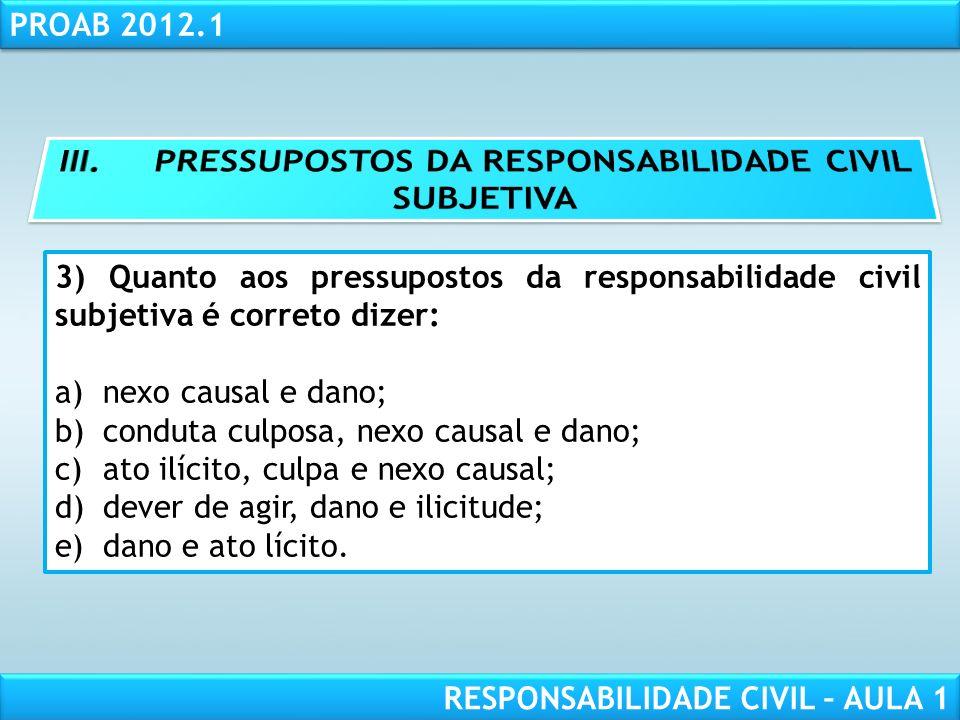 RESPONSABILIDADE CIVIL AULA 1 PROAB 2012.1 RESPONSABILIDADE CIVIL – AULA 1 3) Quanto aos pressupostos da responsabilidade civil subjetiva é correto di