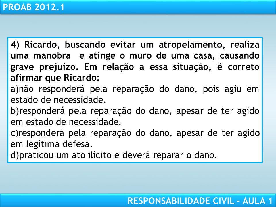 RESPONSABILIDADE CIVIL AULA 1 PROAB 2012.1 RESPONSABILIDADE CIVIL – AULA 1 4) Ricardo, buscando evitar um atropelamento, realiza uma manobra e atinge