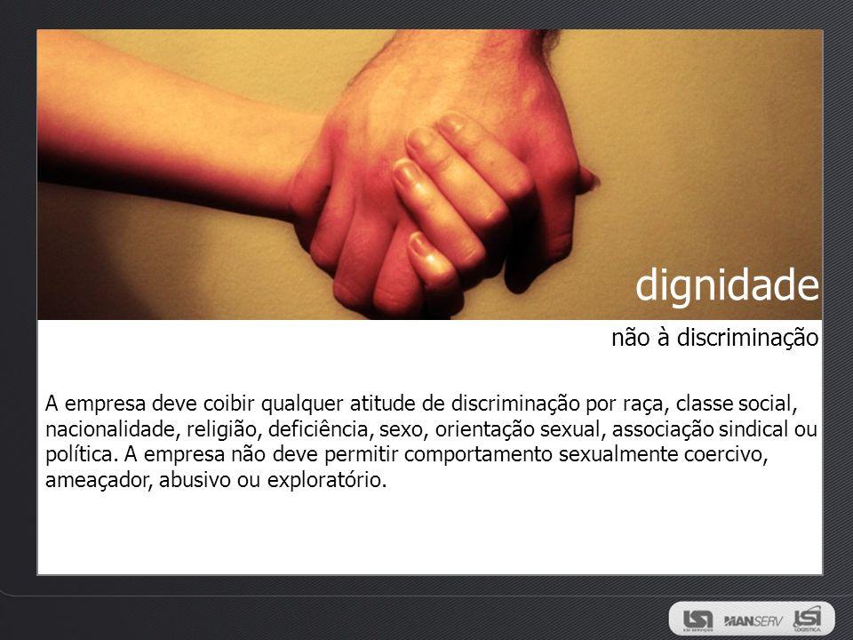 dignidade A empresa deve coibir qualquer atitude de discriminação por raça, classe social, nacionalidade, religião, deficiência, sexo, orientação sexu