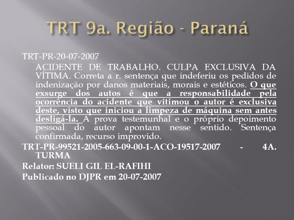 TRT-PR-20-07-2007 ACIDENTE DE TRABALHO. CULPA EXCLUSIVA DA VÍTIMA. Correta a r. sentença que indeferiu os pedidos de indenização por danos materiais,