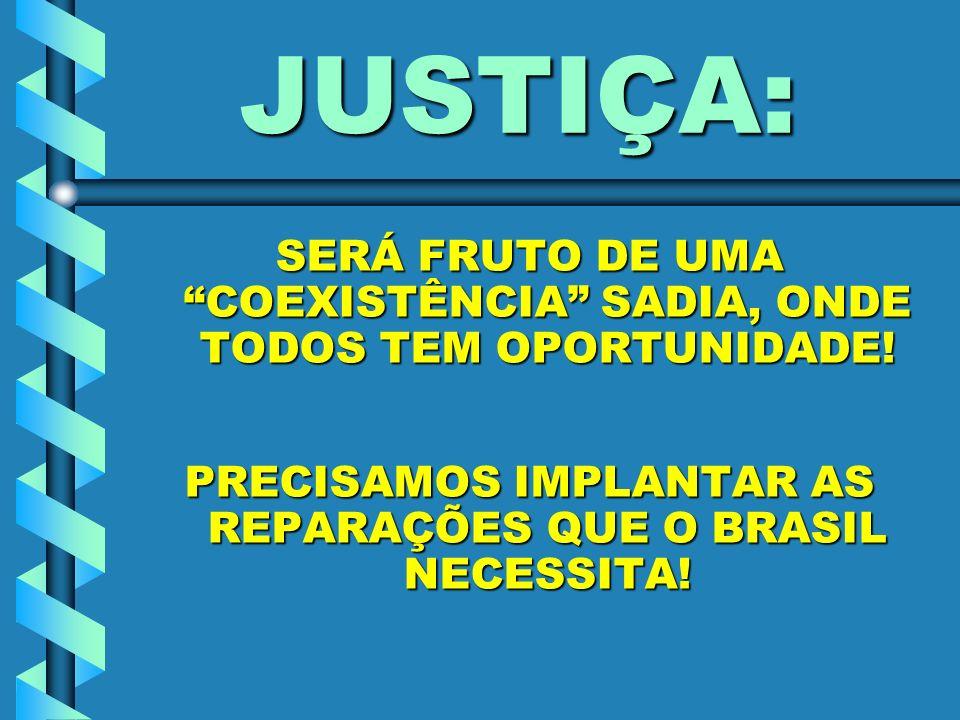 JUSTIÇA: SERÁ FRUTO DE UMA COEXISTÊNCIA SADIA, ONDE TODOS TEM OPORTUNIDADE! PRECISAMOS IMPLANTAR AS REPARAÇÕES QUE O BRASIL NECESSITA!