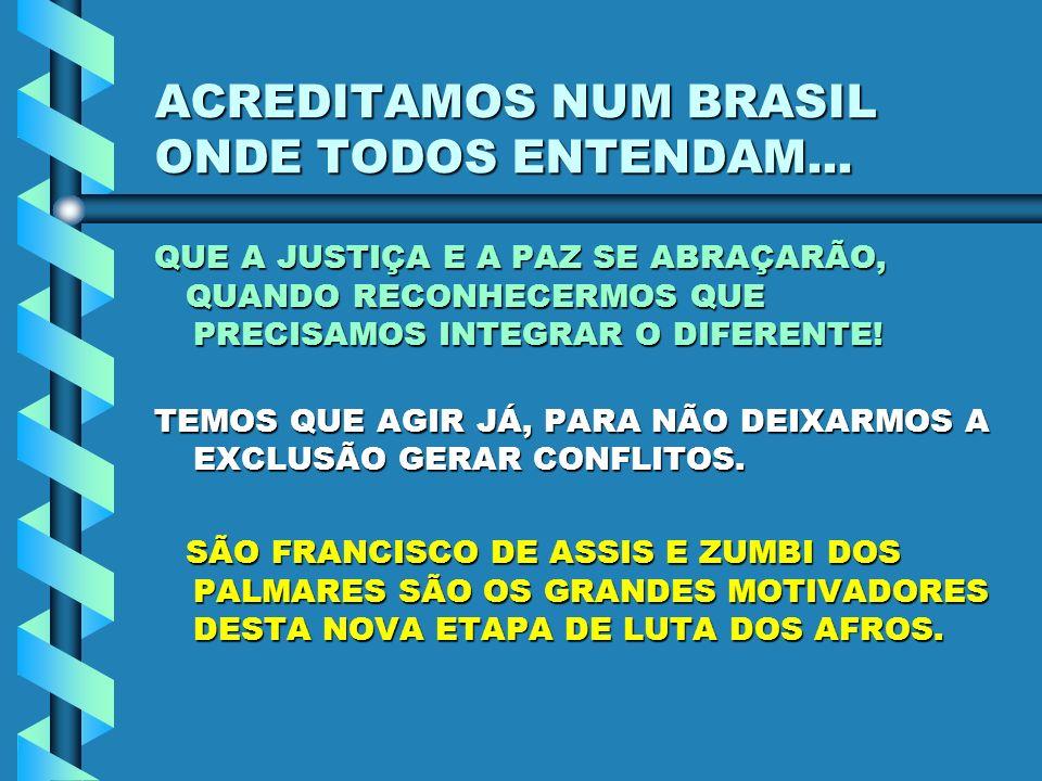 ACREDITAMOS NUM BRASIL ONDE TODOS ENTENDAM... QUE A JUSTIÇA E A PAZ SE ABRAÇARÃO, QUANDO RECONHECERMOS QUE PRECISAMOS INTEGRAR O DIFERENTE! QUANDO REC