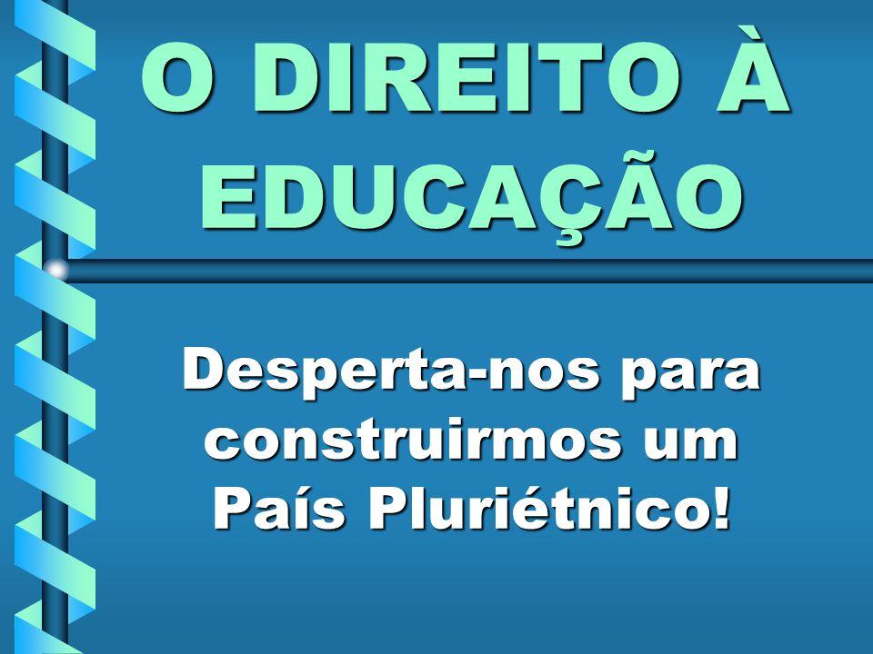 O DIREITO À EDUCAÇÃO Desperta-nos para construirmos um País Pluriétnico!