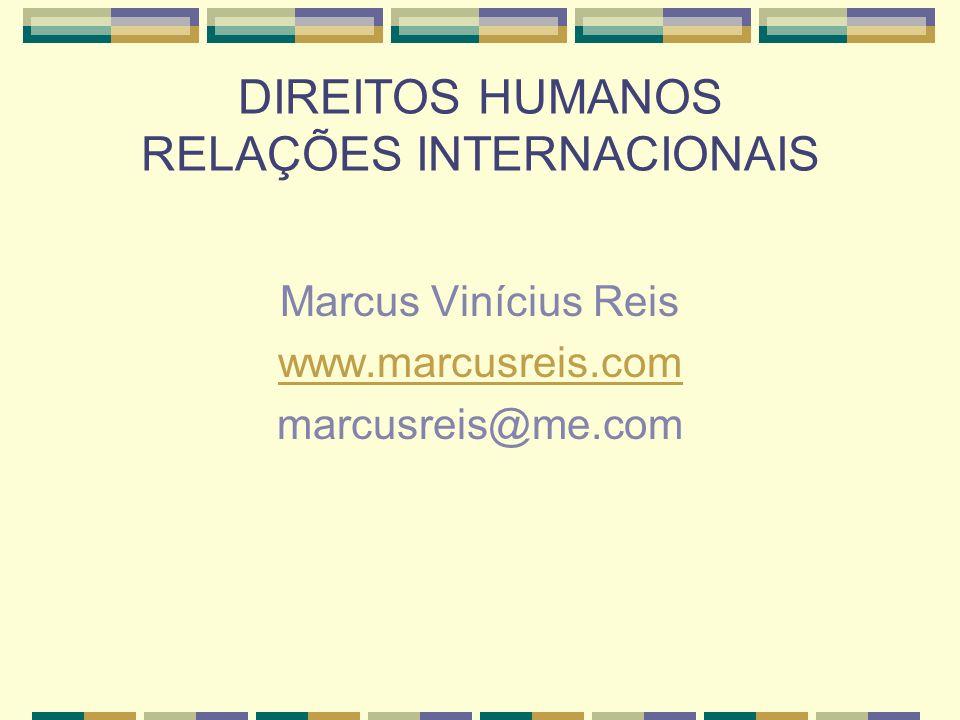 DIREITOS HUMANOS RELAÇÕES INTERNACIONAIS Marcus Vinícius Reis www.marcusreis.com marcusreis@me.com