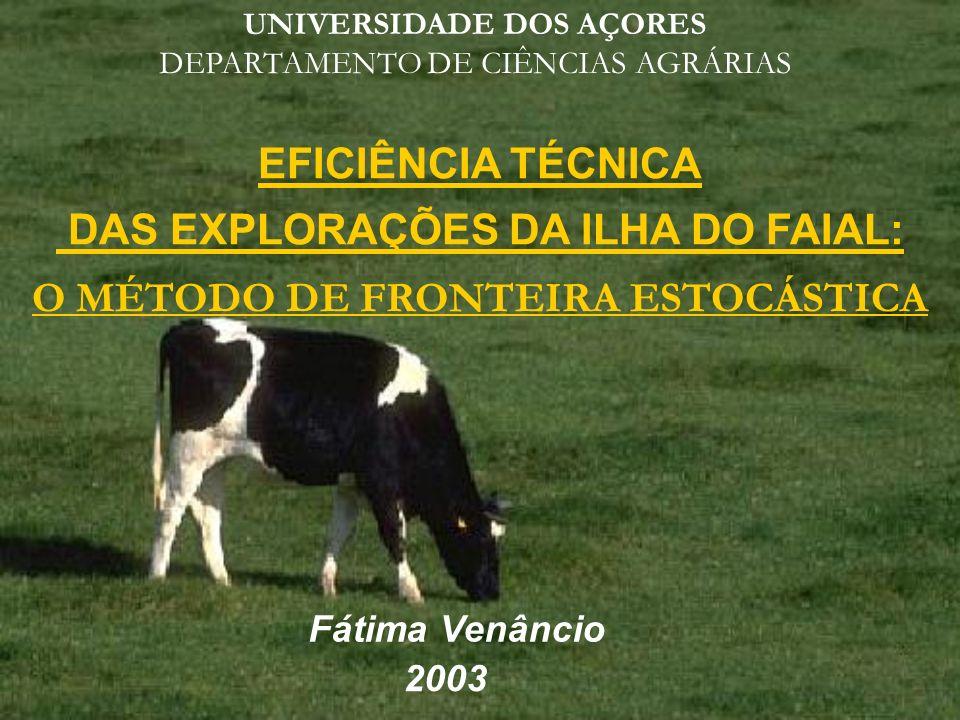EFICIÊNCIA TÉCNICA DAS EXPLORAÇÕES DA ILHA DO FAIAL: O MÉTODO DE FRONTEIRA ESTOCÁSTICA Fátima Venâncio 2003 UNIVERSIDADE DOS AÇORES DEPARTAMENTO DE CI