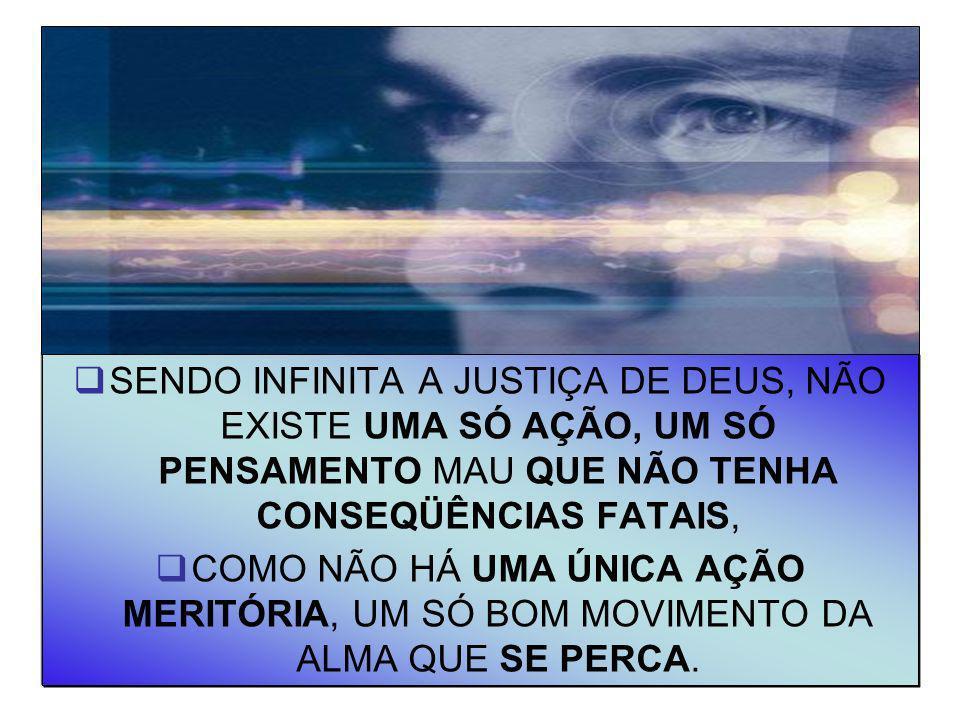 11 SENDO INFINITA A JUSTIÇA DE DEUS, NÃO EXISTE UMA SÓ AÇÃO, UM SÓ PENSAMENTO MAU QUE NÃO TENHA CONSEQÜÊNCIAS FATAIS, COMO NÃO HÁ UMA ÚNICA AÇÃO MERIT