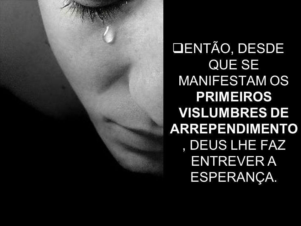 32 ENTÃO, DESDE QUE SE MANIFESTAM OS PRIMEIROS VISLUMBRES DE ARREPENDIMENTO, DEUS LHE FAZ ENTREVER A ESPERANÇA.