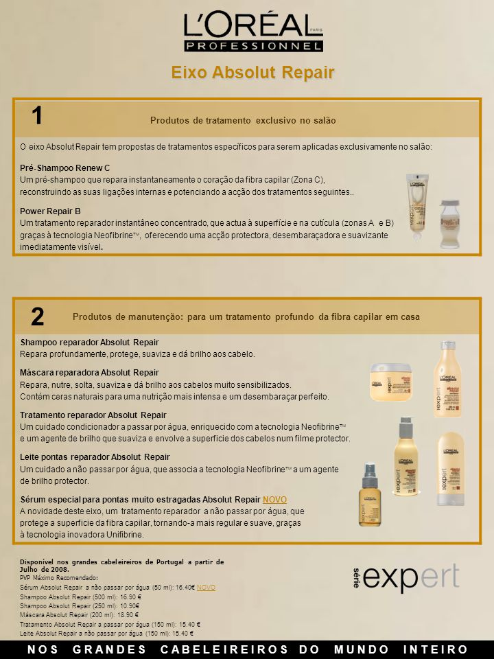 N O S G R A N D E S C A B E L E I R E I R O S D O M U N D O I N T E I R O Eixo Absolut Repair Sérum Absolut Repair a não passar por água (50 ml): 16.40 NOVO Shampoo Absolut Repair (500 ml): 16.90 Shampoo Absolut Repair (250 ml): 10.90 Máscara Absolut Repair (200 ml): 18.90 Tratamento Absolut Repair a passar por água (150 ml): 15.40 Leite Absolut Repair a não passar por água (150 ml): 15.40 Disponível nos grandes cabeleireiros de Portugal a partir de Julho de 2008.