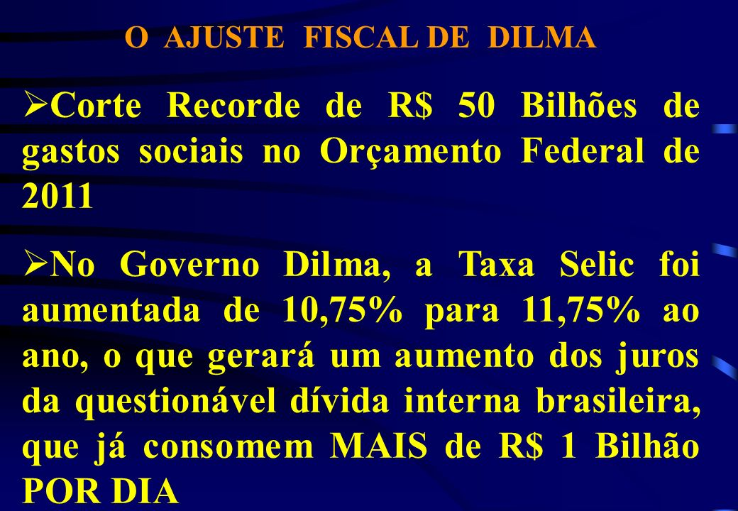 O AJUSTE FISCAL DE DILMA Corte Recorde de R$ 50 Bilhões de gastos sociais no Orçamento Federal de 2011 No Governo Dilma, a Taxa Selic foi aumentada de