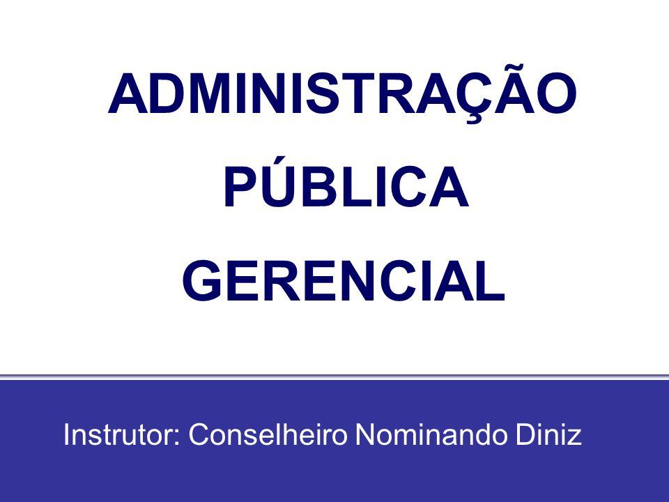 ADMINISTRAÇÃO PÚBLICA GERENCIAL Instrutor: Conselheiro Nominando Diniz