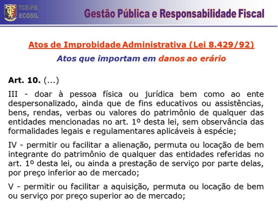 Atos de Improbidade Administrativa (Lei 8.429/92) Atos que importam em danos ao erário Art. 10. Constitui ato de improbidade administrativa que causa