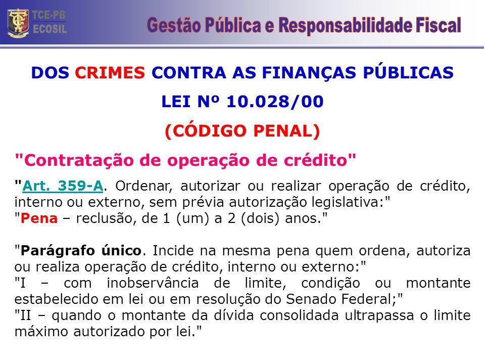 DOS CRIMES CONTRA AS FINANÇAS PÚBLICAS LEI Nº 10.028/00 (CÓDIGO PENAL) Contratação de operação de crédito Art.