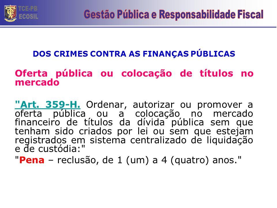 DOS CRIMES CONTRA AS FINANÇAS PÚBLICAS Oferta pública ou colocação de títulos no mercado Art.